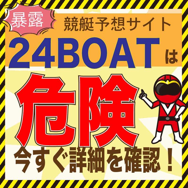 競艇予想_24BOAT(24ボート)_悪徳・口コミ・評判・評価_危険_当たらない_悪徳ガチ検証Z